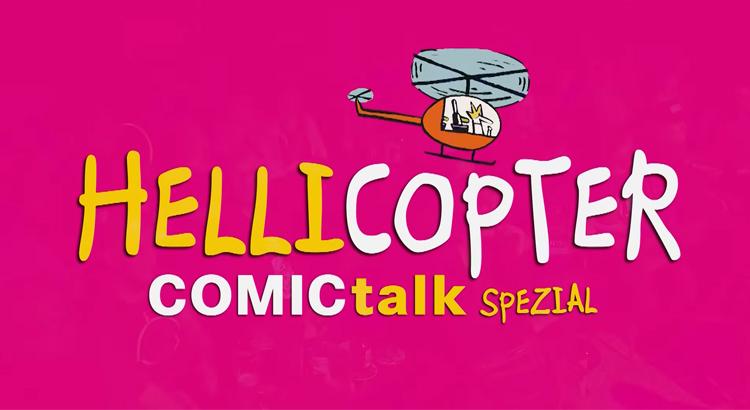 HELLICOPTER: der erste Teil des ComicTalk Specials ist verfügbar